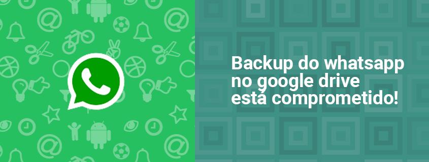 backup do whatsapp no google drive está comprometido